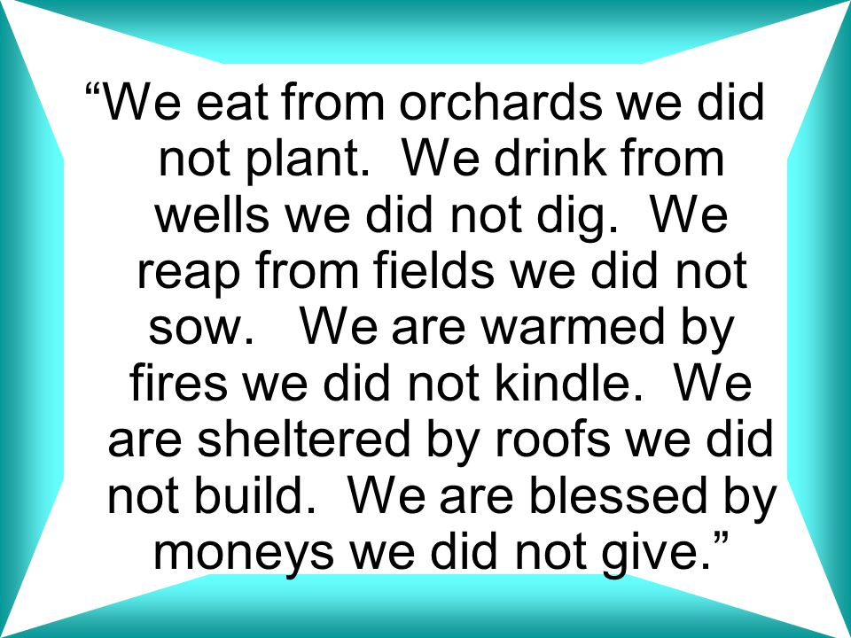 We eat from orchards we did not plant. We drink from wells we did not dig.