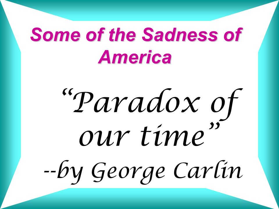 Some of the Sadness of America Paradox of our time --by George Carlin