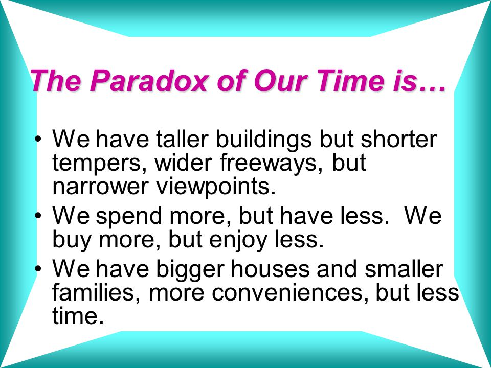 The Paradox of Our Time is… We have more degrees but less sense, more knowledge, but less judgment, more experts, yet more problems, more medicine, but less wellness.