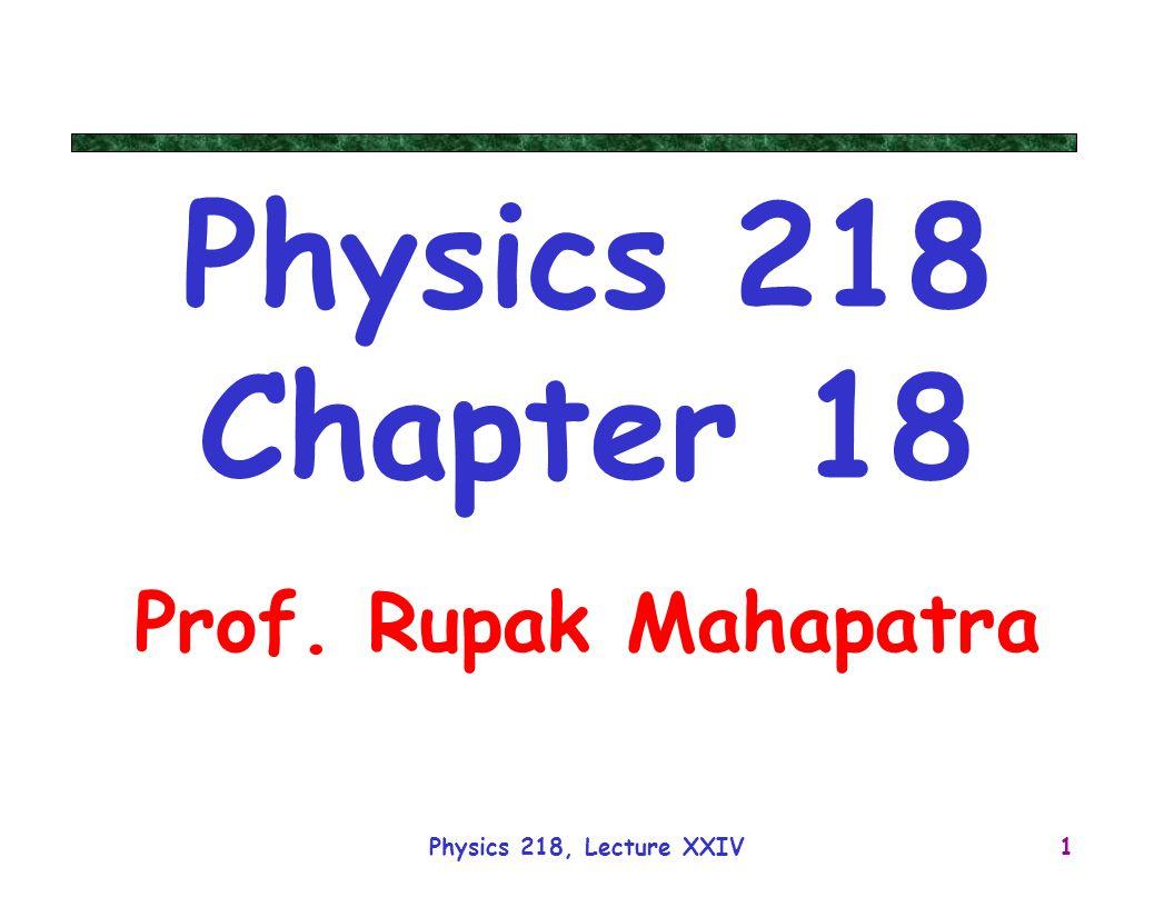 Physics 218, Lecture XXIV1 Physics 218 Chapter 18 Prof. Rupak Mahapatra