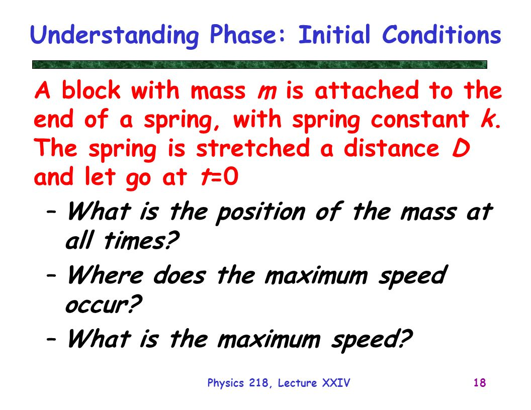 Physics 218, Lecture XXIV18 Understanding Phase: Initial Conditions A block with mass m is attached to the end of a spring, with spring constant k. Th
