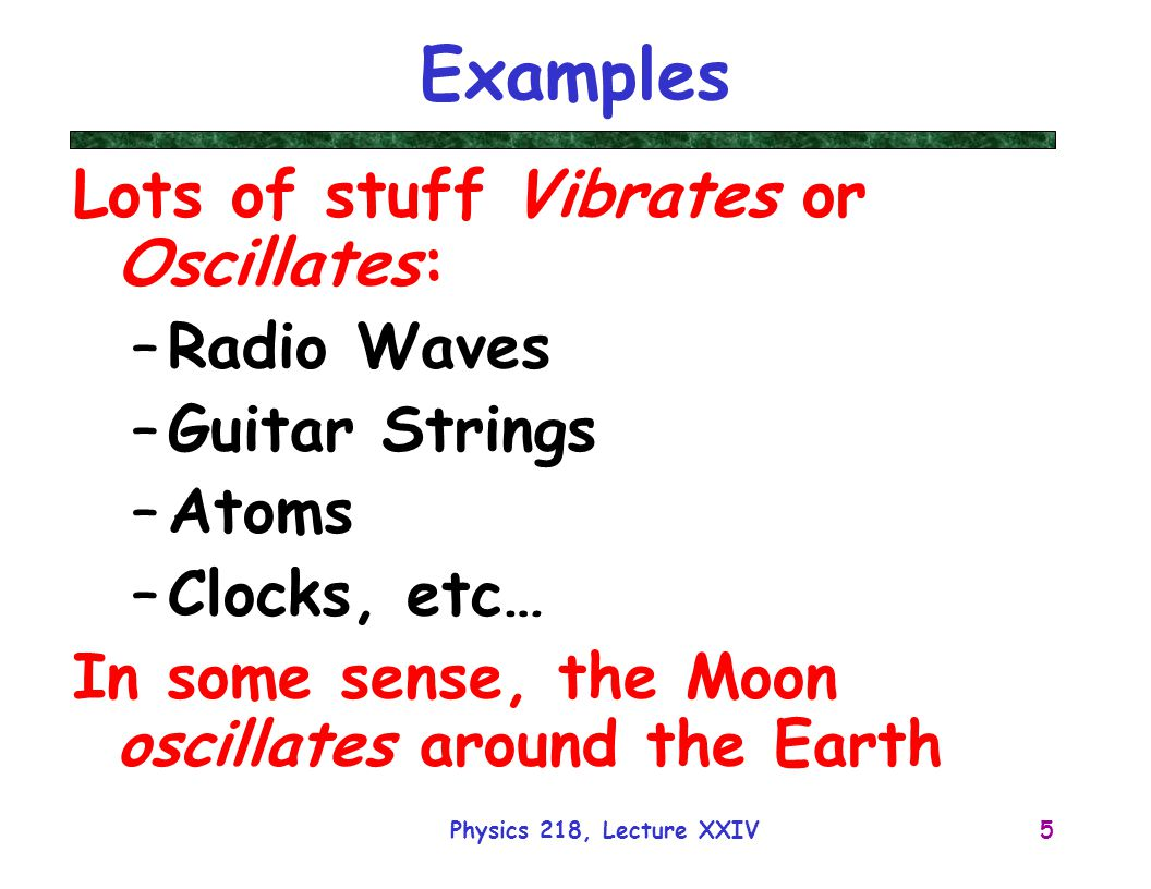 Physics 218, Lecture XXIV5 Examples Lots of stuff Vibrates or Oscillates: –Radio Waves –Guitar Strings –Atoms –Clocks, etc… In some sense, the Moon os