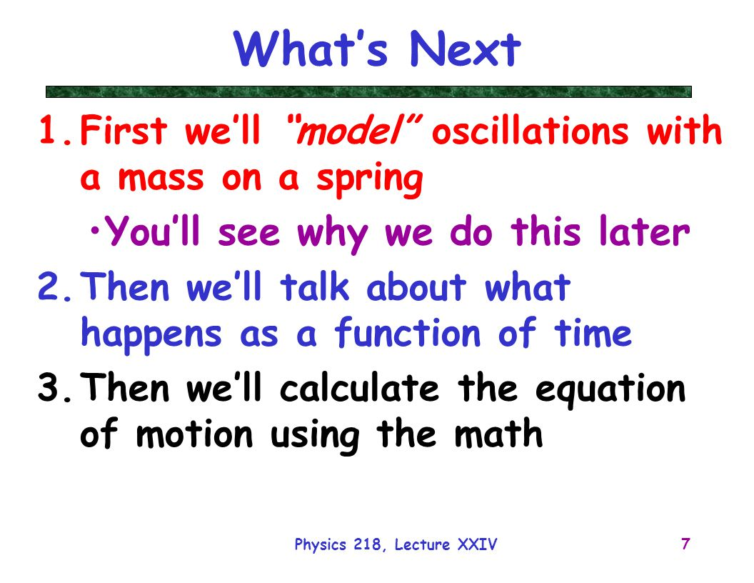 Physics 218, Lecture XXIV8 k Simplest Example: Springs What happens if we attach a mass to a spring sitting on a table at it's equilibrium point (I.e., x = 0) and let go.