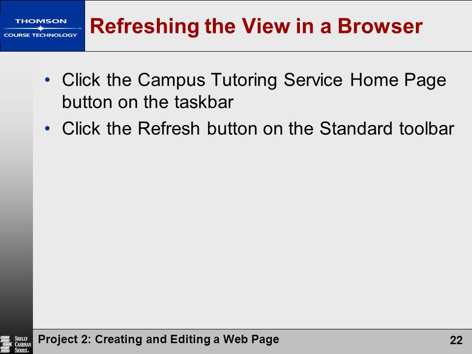 Project 2: Creating and Editing a Web Page 22 Refreshing the View in a Browser Click the Campus Tutoring Service Home Page button on the taskbar Click the Refresh button on the Standard toolbar