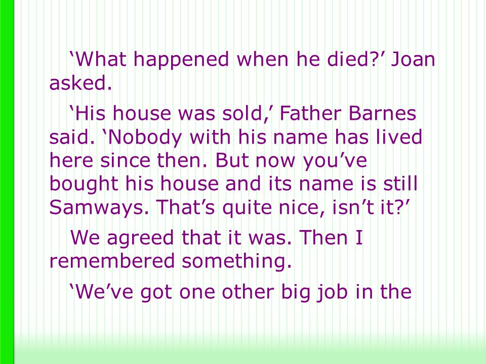 'What happened when he died?' Joan asked. 'His house was sold,' Father Barnes said. 'Nobody with his name has lived here since then. But now you've bo