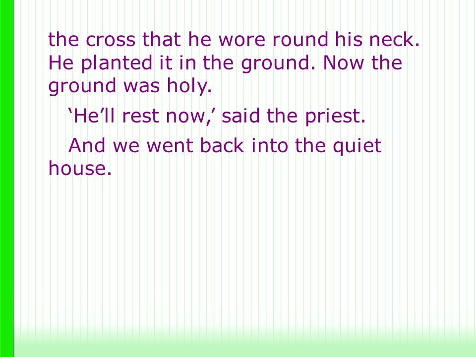 the cross that he wore round his neck. He planted it in the ground. Now the ground was holy. 'He'll rest now,' said the priest. And we went back into
