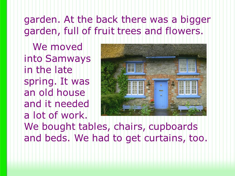 garden. At the back there was a bigger garden, full of fruit trees and flowers. We moved into Samways in the late spring. It was an old house and it n