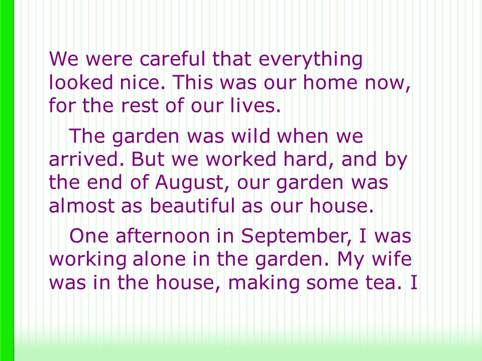 We were careful that everything looked nice. This was our home now, for the rest of our lives. The garden was wild when we arrived. But we worked hard