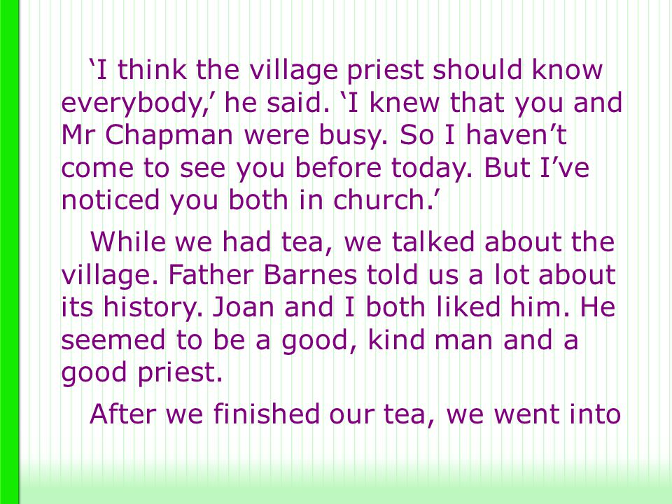 'I think the village priest should know everybody,' he said. 'I knew that you and Mr Chapman were busy. So I haven't come to see you before today. But