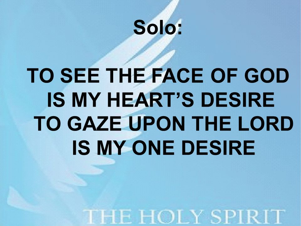 Solo: TO SEE THE FACE OF GOD IS MY HEART'S DESIRE TO GAZE UPON THE LORD IS MY ONE DESIRE