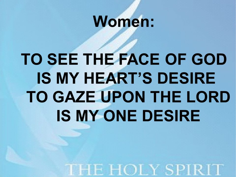 Women: TO SEE THE FACE OF GOD IS MY HEART'S DESIRE TO GAZE UPON THE LORD IS MY ONE DESIRE