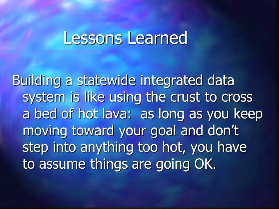 Lessons Learned Building a statewide integrated data system is like using the crust to cross a bed of hot lava: as long as you keep moving toward your goal and don't step into anything too hot, you have to assume things are going OK.