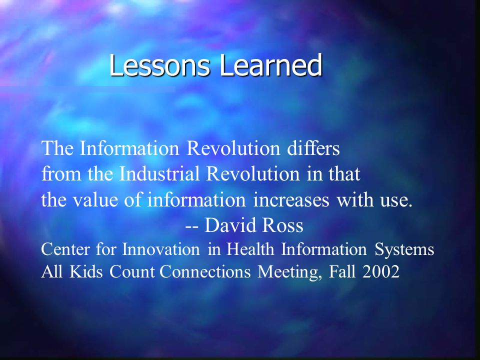 Lessons Learned The Information Revolution differs from the Industrial Revolution in that the value of information increases with use.