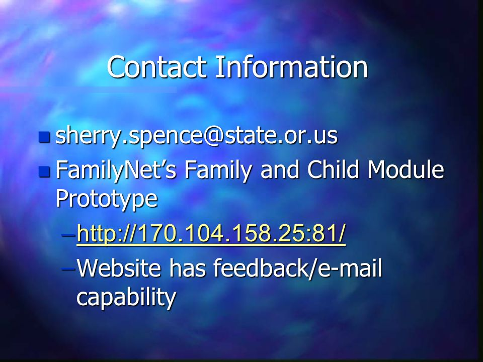 Contact Information n sherry.spence@state.or.us n FamilyNet's Family and Child Module Prototype –http://170.104.158.25:81/ –Website has feedback/e-mail capability