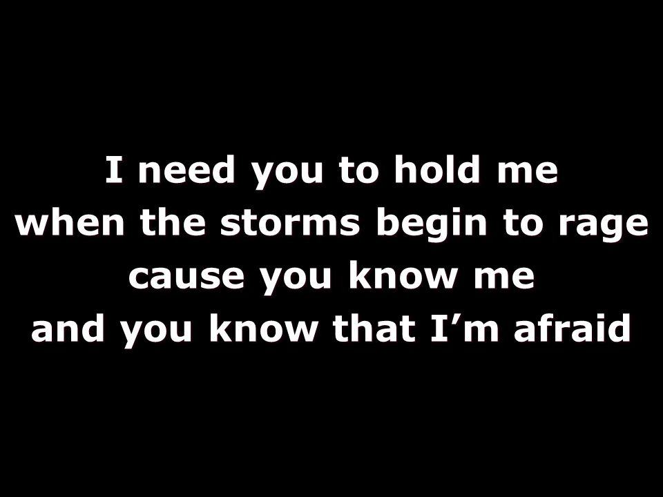 I need you to hold me when the storms begin to rage cause you know me and you know that I'm afraid