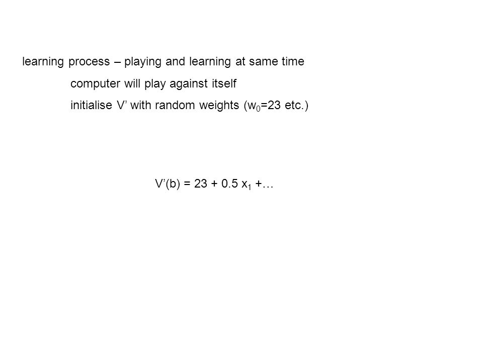 learning process – playing and learning at same time computer will play against itself initialise V' with random weights (w 0 =23 etc.) V'(b) = 23 + 0.5 x 1 +…
