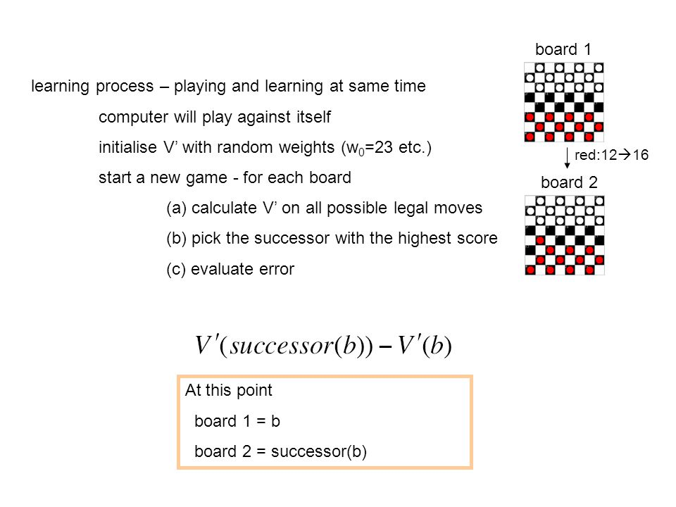 learning process – playing and learning at same time computer will play against itself initialise V' with random weights (w 0 =23 etc.) start a new game - for each board (a) calculate V' on all possible legal moves (b) pick the successor with the highest score (c) evaluate error board 1 red:12  16 board 2 At this point board 1 = b board 2 = successor(b)