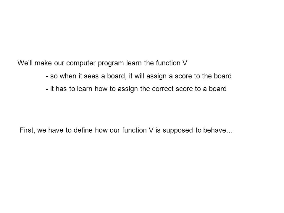 We'll make our computer program learn the function V - so when it sees a board, it will assign a score to the board - it has to learn how to assign the correct score to a board First, we have to define how our function V is supposed to behave…