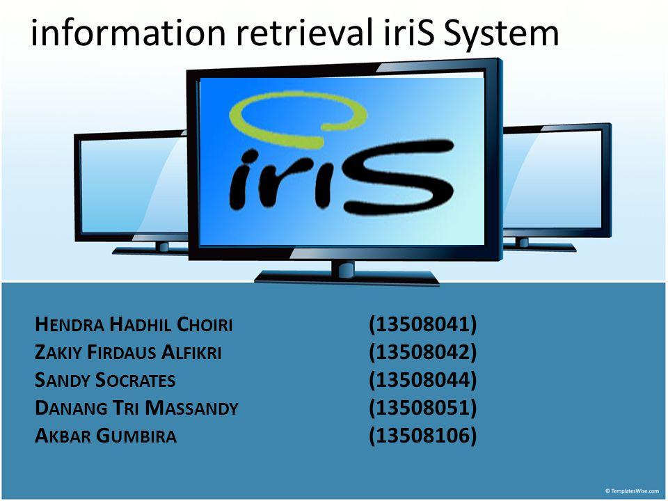 H ENDRA H ADHIL C HOIRI (13508041) Z AKIY F IRDAUS A LFIKRI (13508042) S ANDY S OCRATES (13508044) D ANANG T RI M ASSANDY (13508051) A KBAR G UMBIRA (13508106) information retrieval iriS System