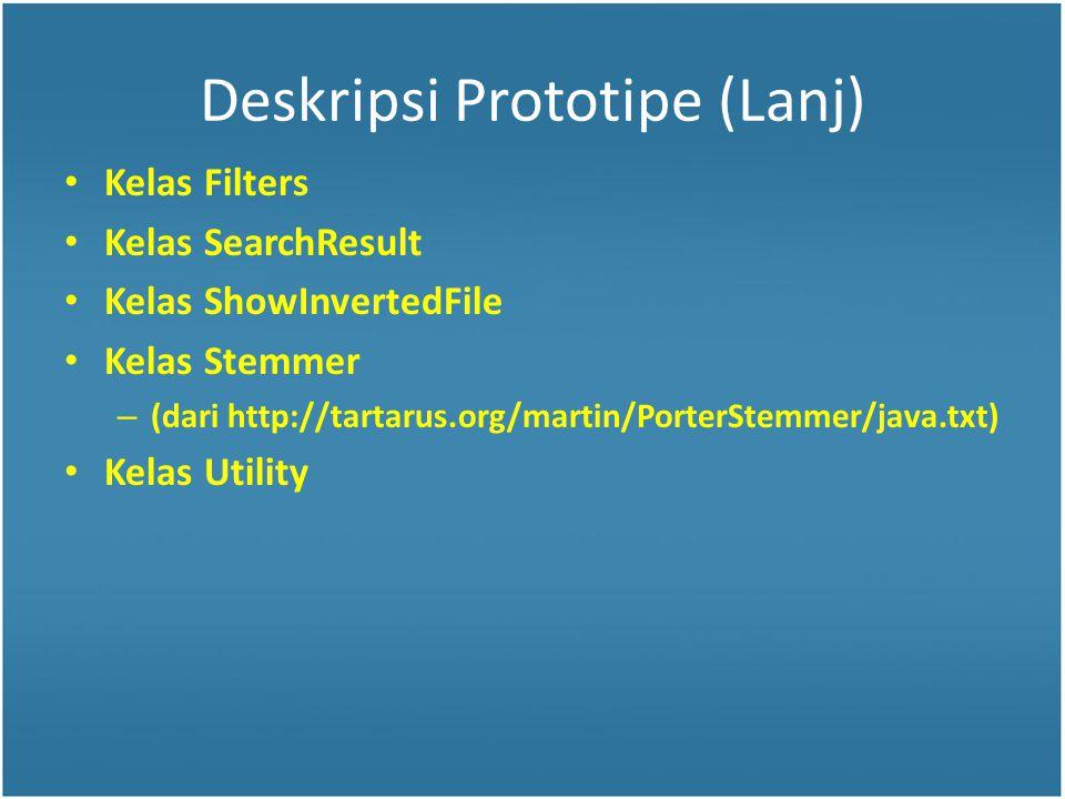 Deskripsi Prototipe (Lanj) Kelas Filters Kelas SearchResult Kelas ShowInvertedFile Kelas Stemmer – (dari http://tartarus.org/martin/PorterStemmer/java.txt) Kelas Utility