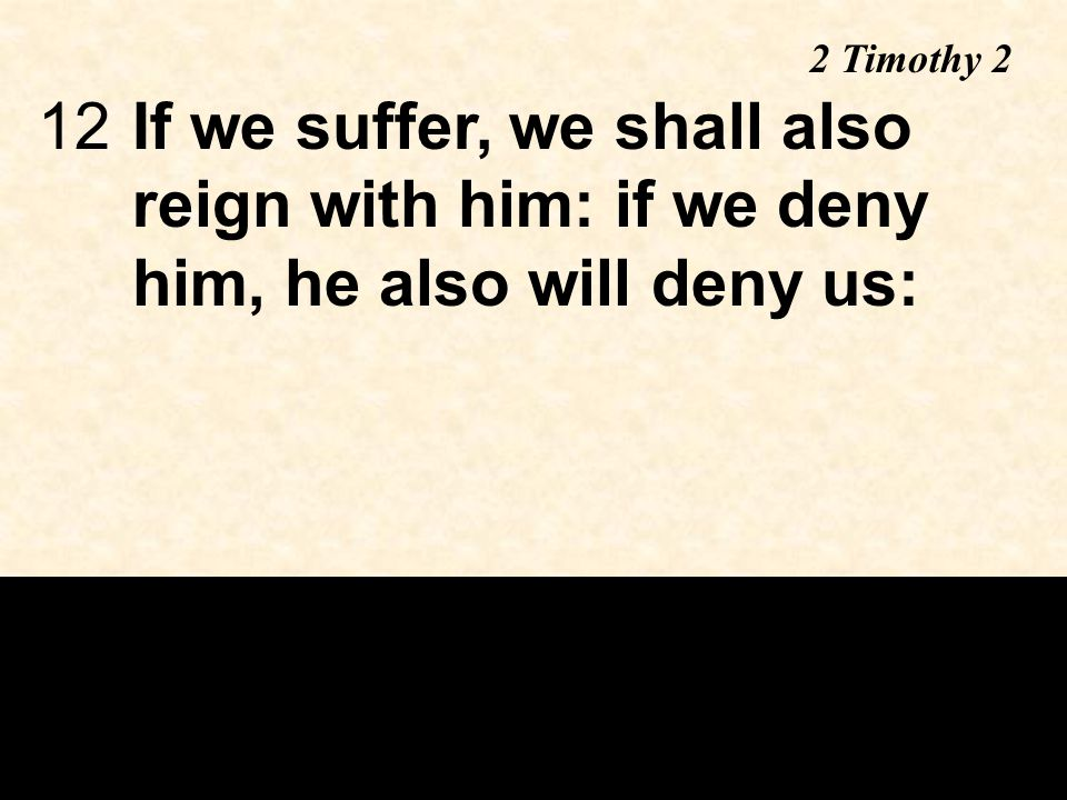 12If we suffer, we shall also reign with him: if we deny him, he also will deny us: 2 Timothy 2