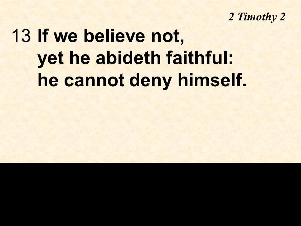 13If we believe not, yet he abideth faithful: he cannot deny himself. 2 Timothy 2