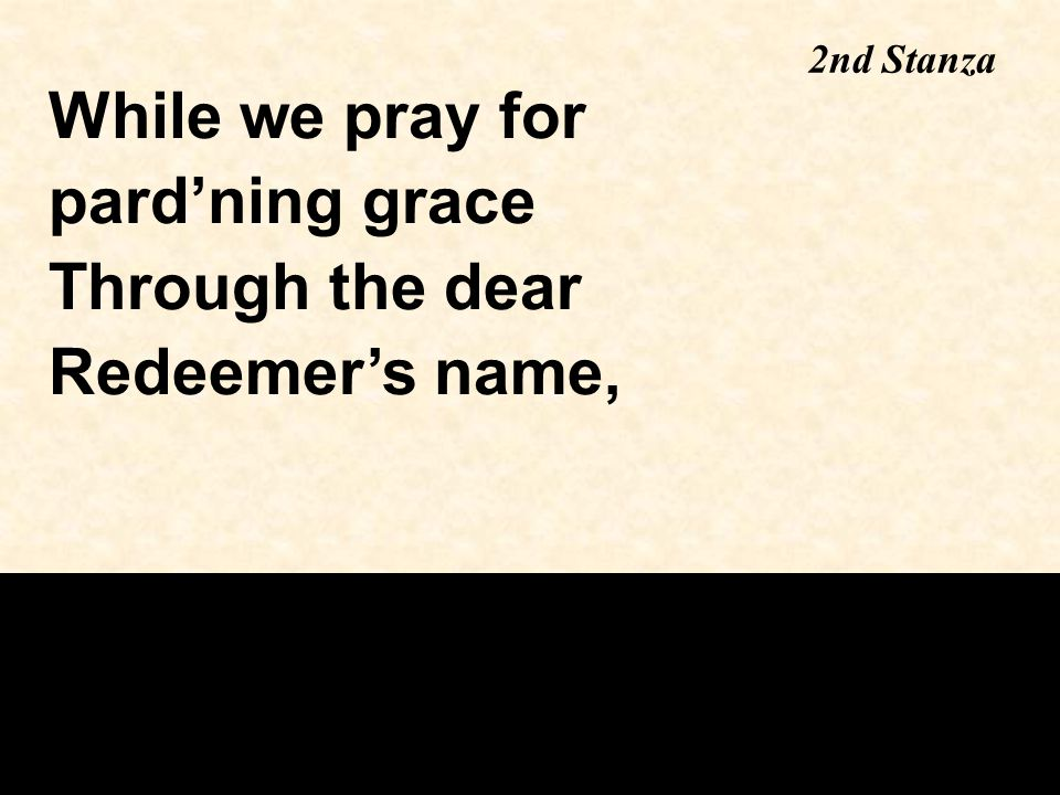 2nd Stanza While we pray for pard'ning grace Through the dear Redeemer's name,
