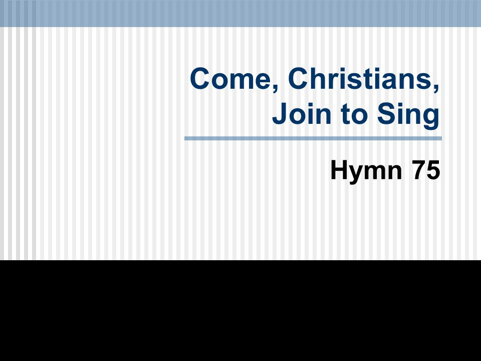 Come, Christians, Join to Sing Hymn 75