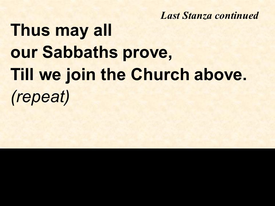 Last Stanza continued Thus may all our Sabbaths prove, Till we join the Church above. (repeat)