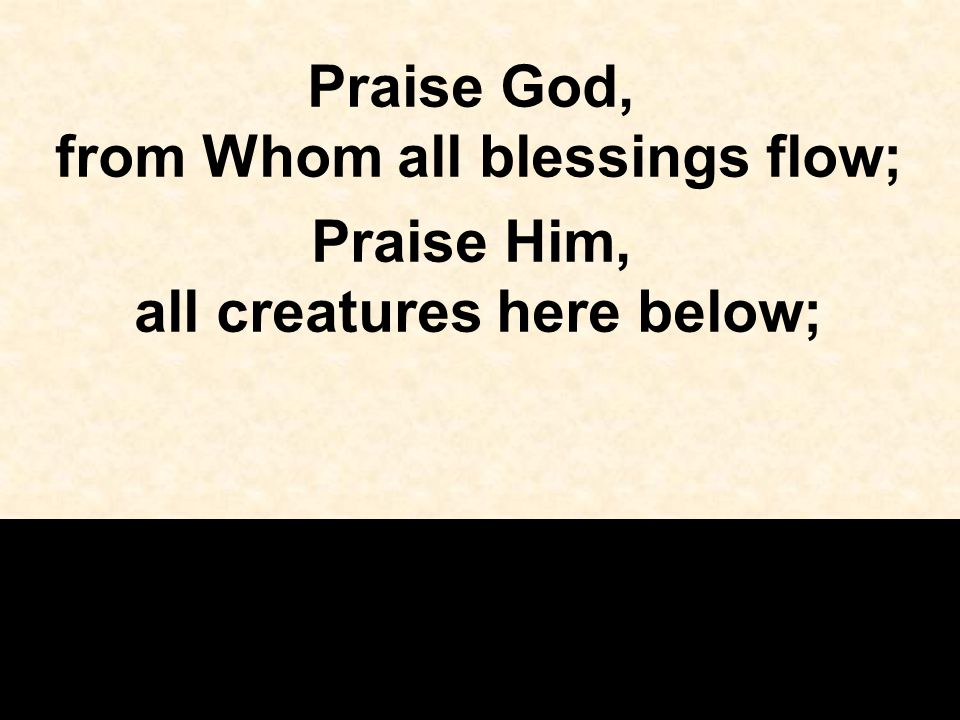 Praise God, from Whom all blessings flow; Praise Him, all creatures here below;