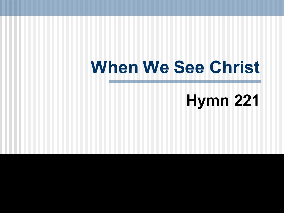When We See Christ Hymn 221