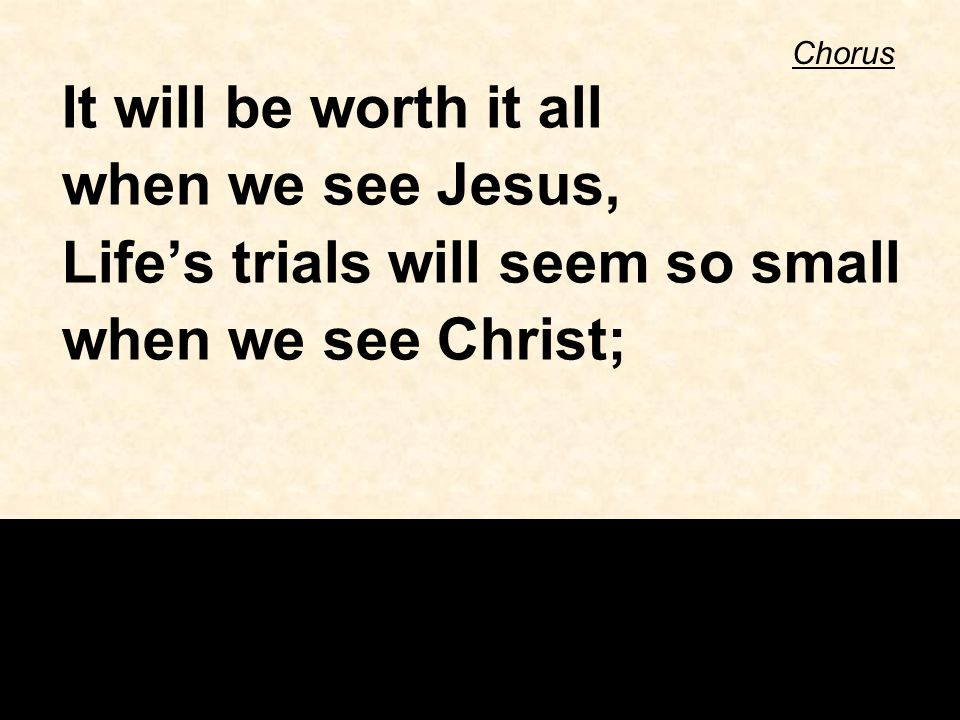 Chorus It will be worth it all when we see Jesus, Life's trials will seem so small when we see Christ;