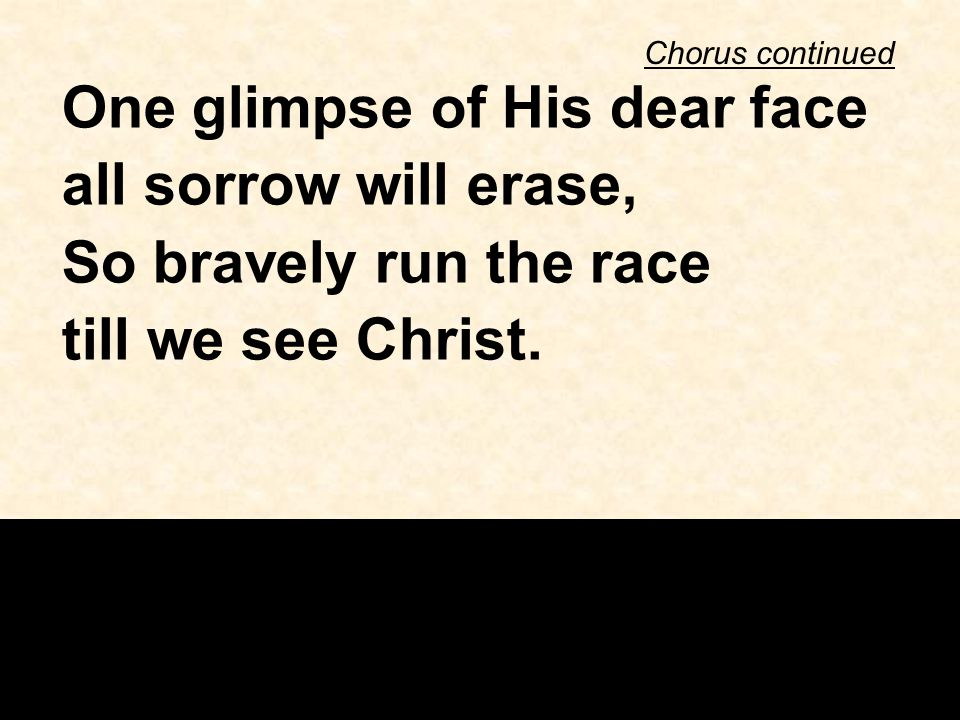 Chorus continued One glimpse of His dear face all sorrow will erase, So bravely run the race till we see Christ.