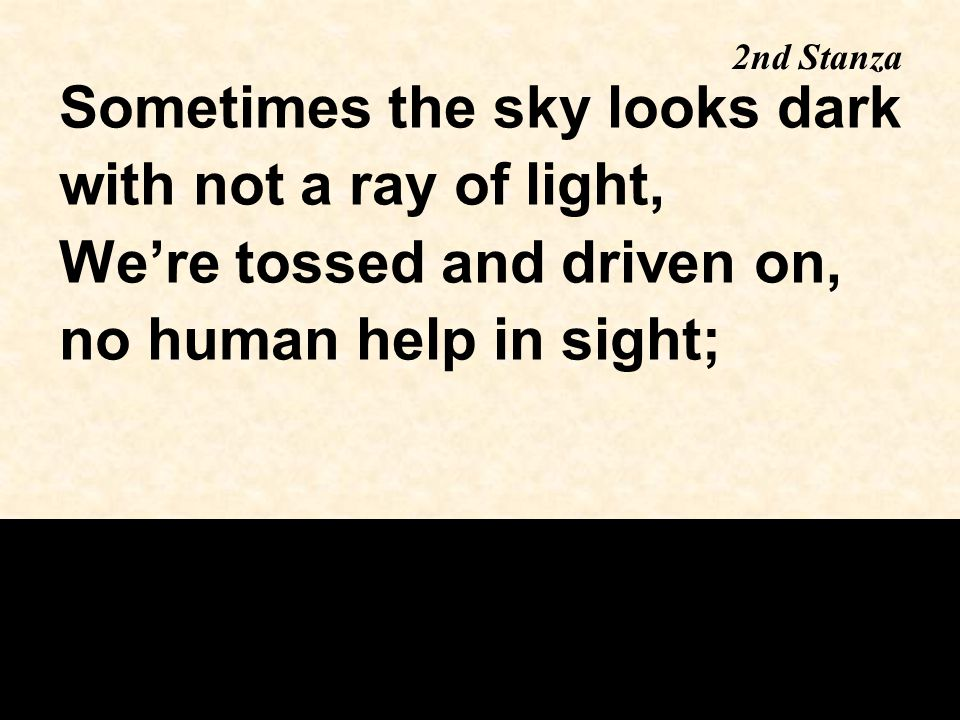 Sometimes the sky looks dark with not a ray of light, We're tossed and driven on, no human help in sight; 2nd Stanza