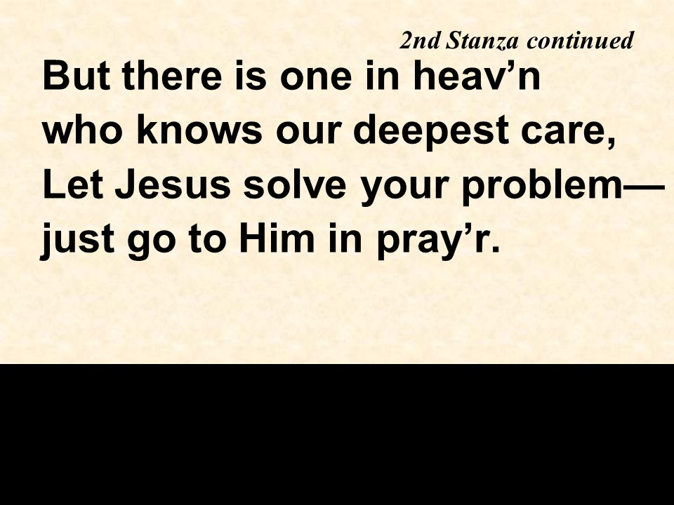 But there is one in heav'n who knows our deepest care, Let Jesus solve your problem— just go to Him in pray'r. 2nd Stanza continued