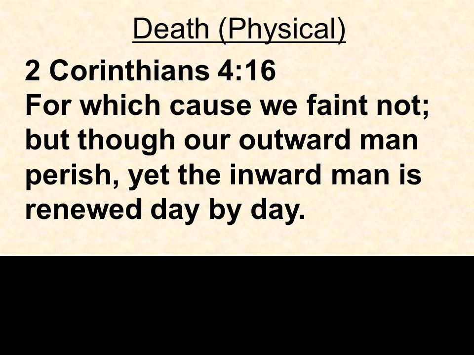 Death (Physical) 2 Corinthians 4:16 For which cause we faint not; but though our outward man perish, yet the inward man is renewed day by day.