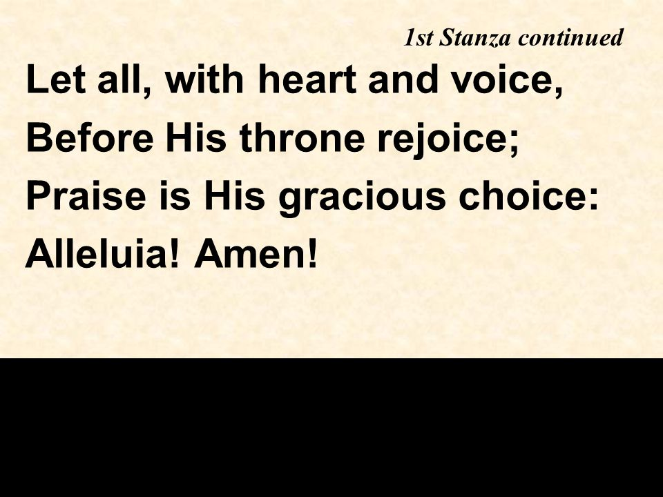1st Stanza continued Let all, with heart and voice, Before His throne rejoice; Praise is His gracious choice: Alleluia.