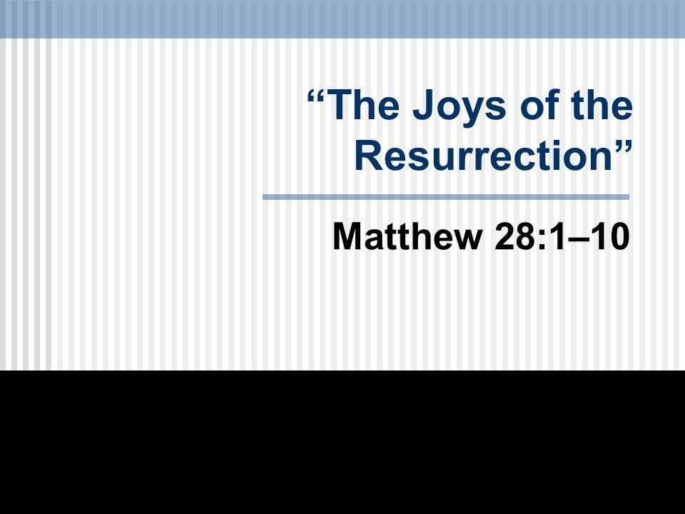 The Joys of the Resurrection Matthew 28:1–10