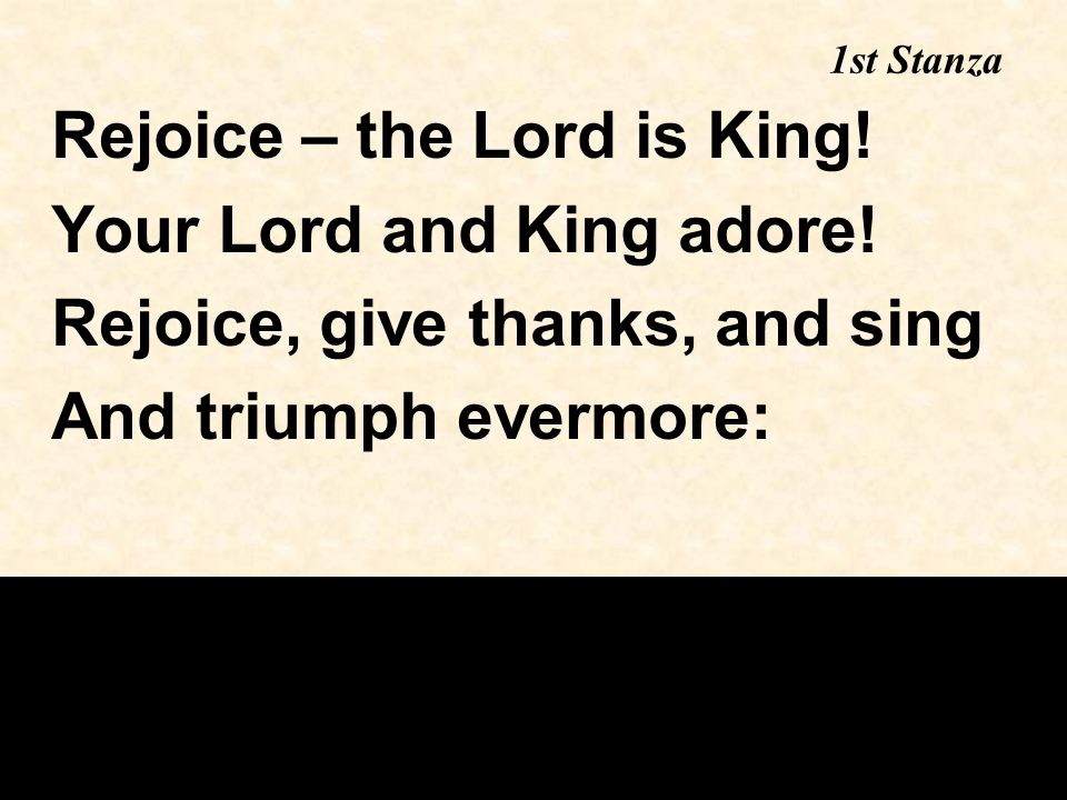 1st Stanza Rejoice – the Lord is King! Your Lord and King adore! Rejoice, give thanks, and sing And triumph evermore: