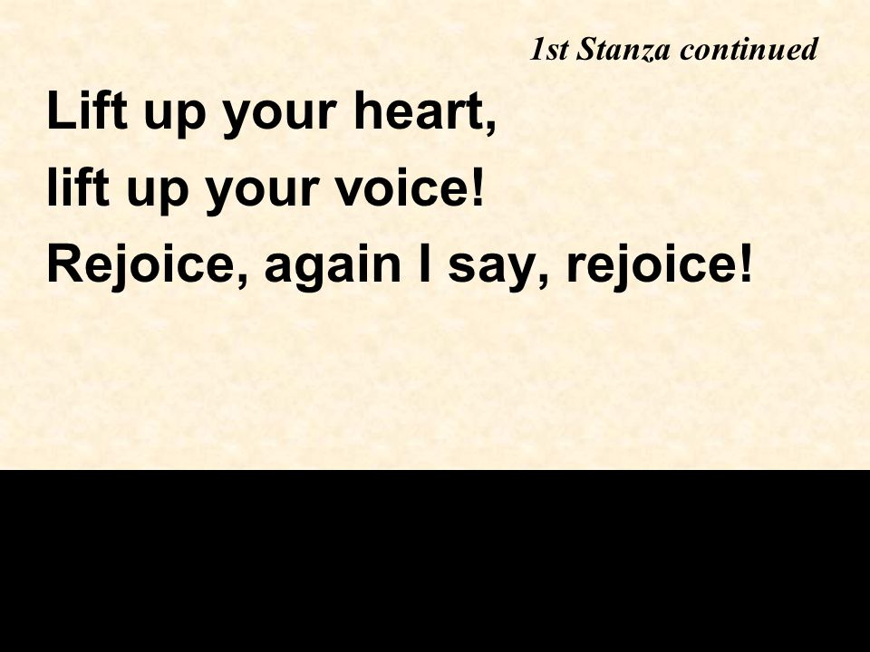 1st Stanza continued Lift up your heart, lift up your voice! Rejoice, again I say, rejoice!