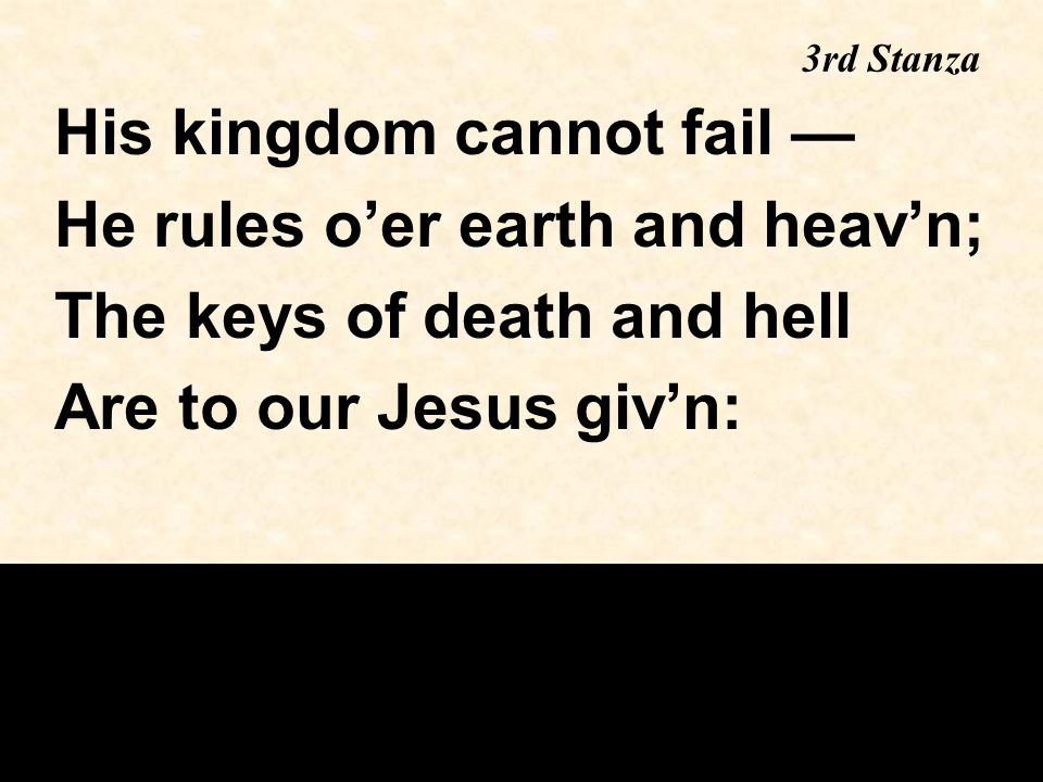3rd Stanza His kingdom cannot fail — He rules o'er earth and heav'n; The keys of death and hell Are to our Jesus giv'n: