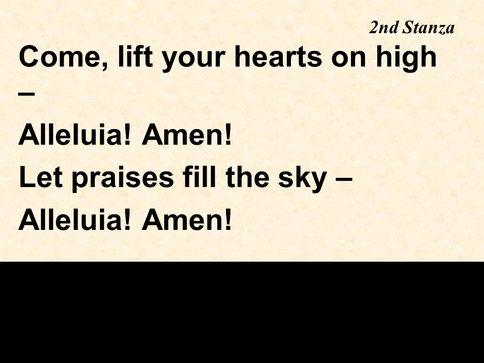 2nd Stanza Come, lift your hearts on high – Alleluia! Amen! Let praises fill the sky – Alleluia! Amen!
