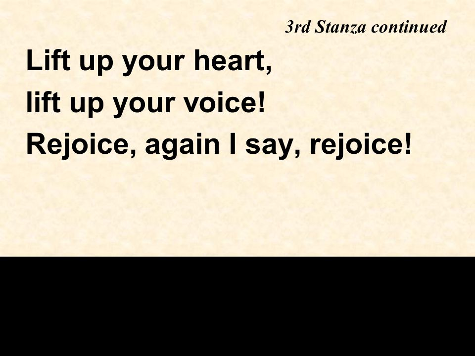 3rd Stanza continued Lift up your heart, lift up your voice! Rejoice, again I say, rejoice!