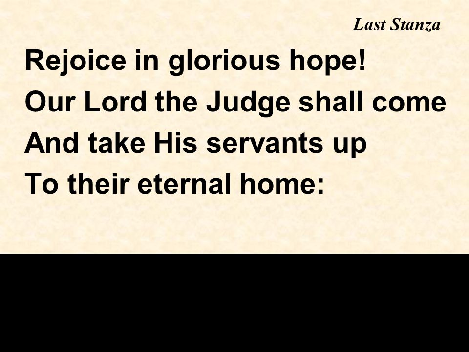 Last Stanza Rejoice in glorious hope! Our Lord the Judge shall come And take His servants up To their eternal home: