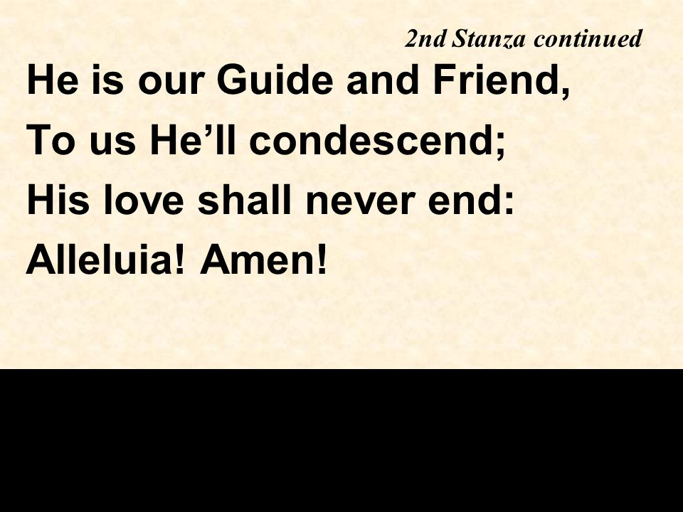 2nd Stanza continued He is our Guide and Friend, To us He'll condescend; His love shall never end: Alleluia! Amen!