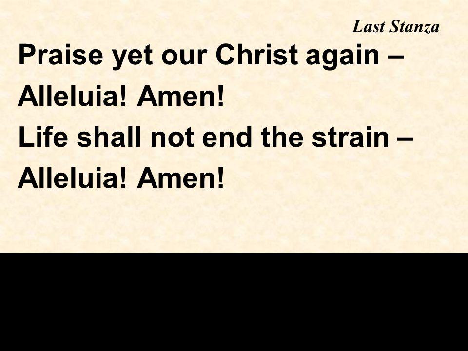 Last Stanza Praise yet our Christ again – Alleluia! Amen! Life shall not end the strain – Alleluia! Amen!