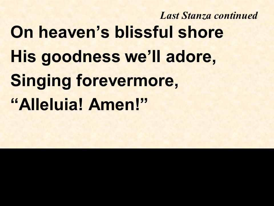 Last Stanza continued On heaven's blissful shore His goodness we'll adore, Singing forevermore, Alleluia.
