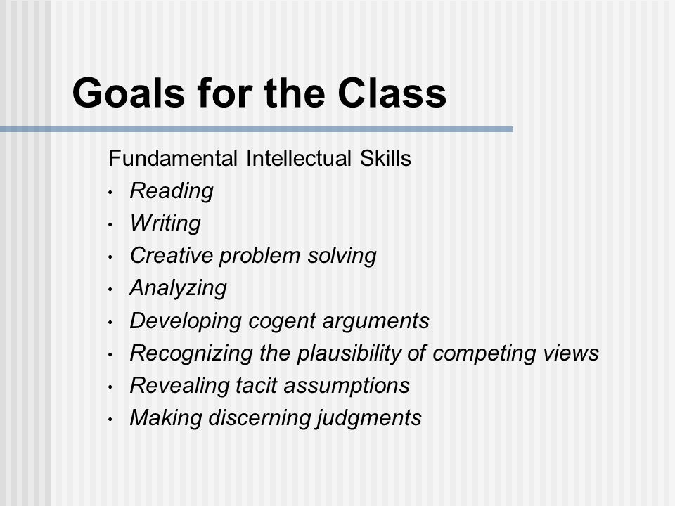 Goals for the Class Fundamental Intellectual Skills Reading Writing Creative problem solving Analyzing Developing cogent arguments Recognizing the plausibility of competing views Revealing tacit assumptions Making discerning judgments