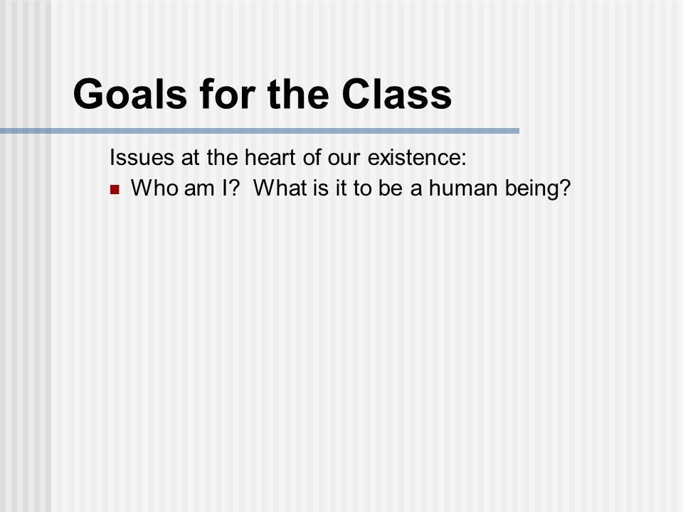 Goals for the Class Issues at the heart of our existence: Who am I? What is it to be a human being?