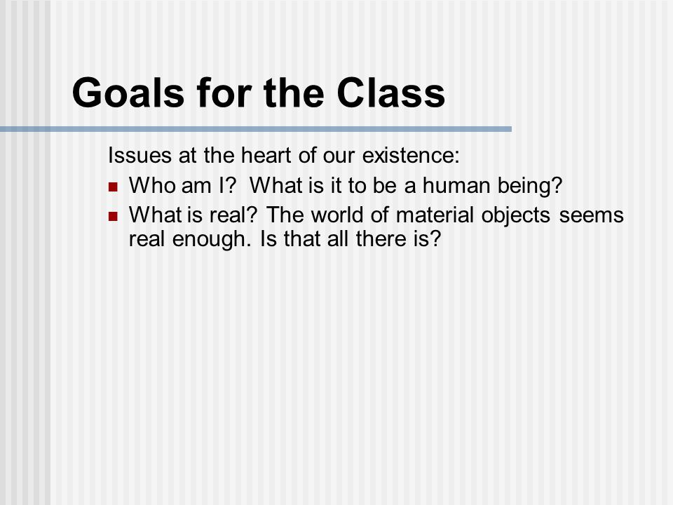 Goals for the Class Issues at the heart of our existence: Who am I.